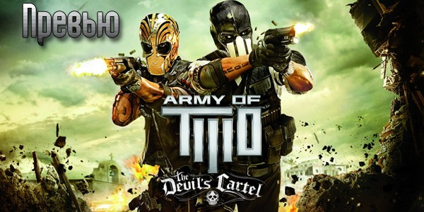 Превью игры Army of Two The Devil's Cartel 2013